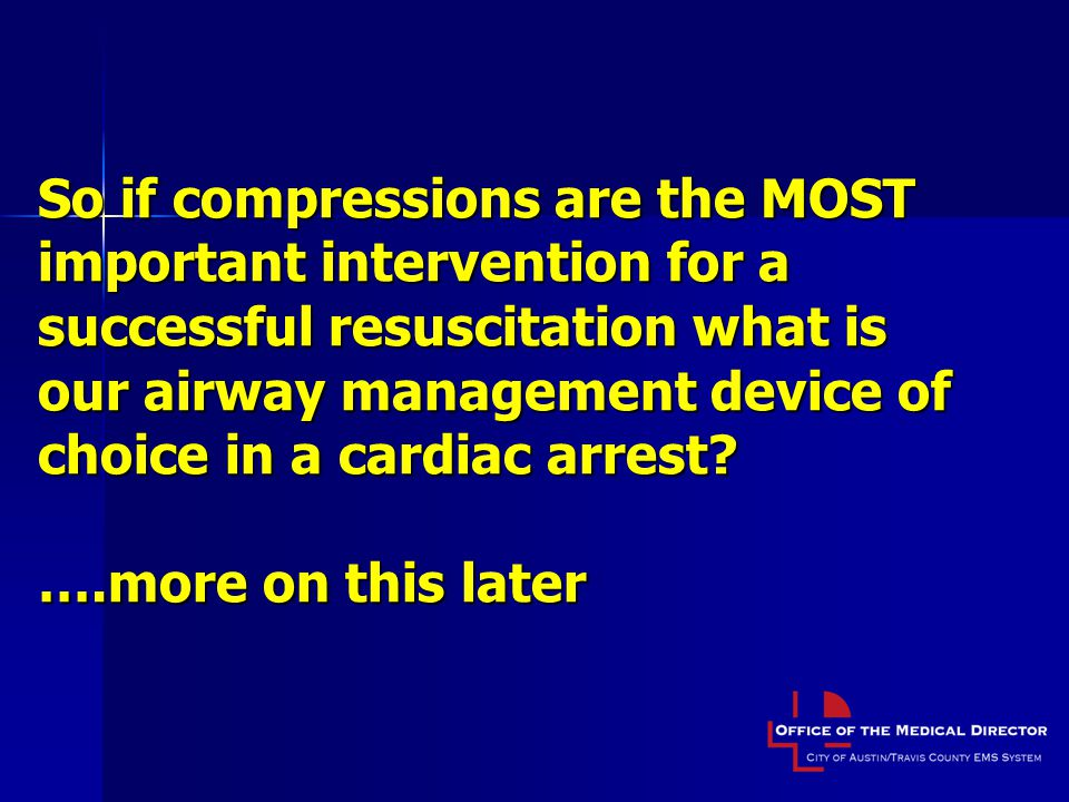 So if compressions are the MOST important intervention for a successful resuscitation what is our airway management device of choice in a cardiac arrest.