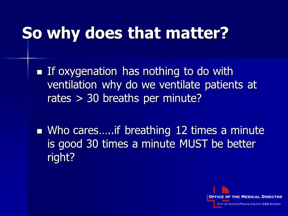 So why does that matter If oxygenation has nothing to do with ventilation why do we ventilate patients at rates > 30 breaths per minute