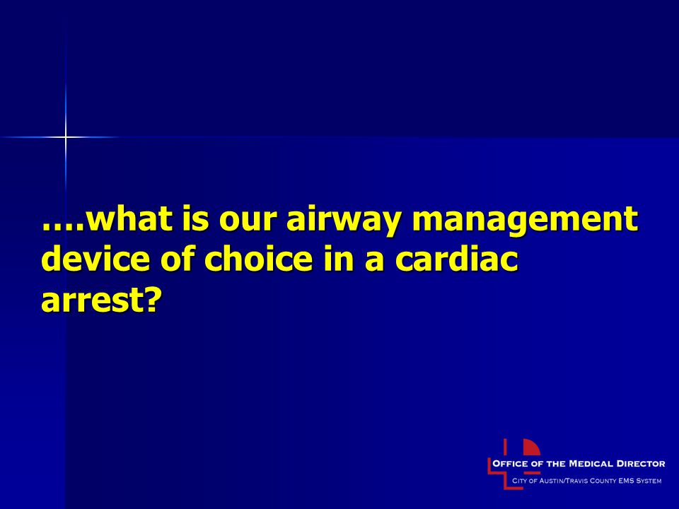 ….what is our airway management device of choice in a cardiac arrest