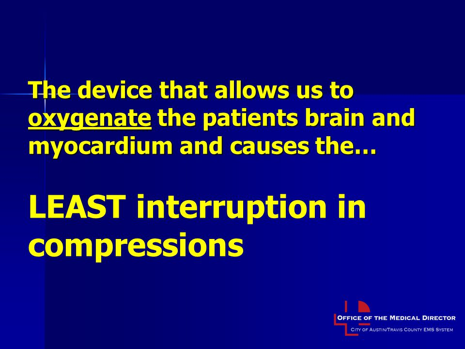 The device that allows us to oxygenate the patients brain and myocardium and causes the… LEAST interruption in compressions