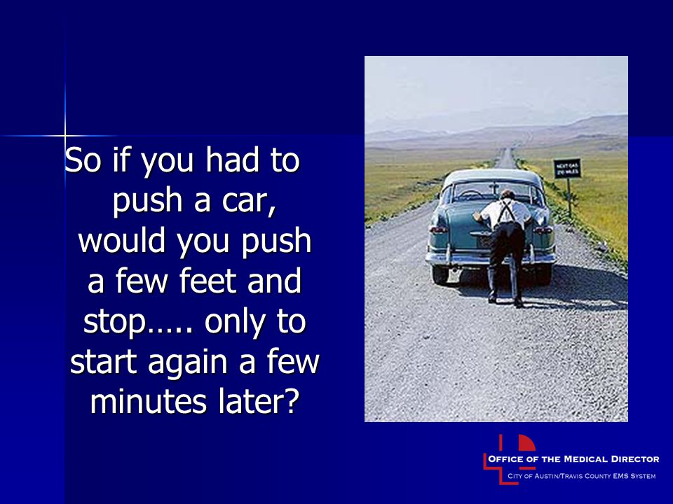So if you had to push a car, would you push a few feet and stop…