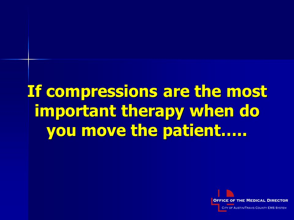 If compressions are the most important therapy when do you move the patient…..