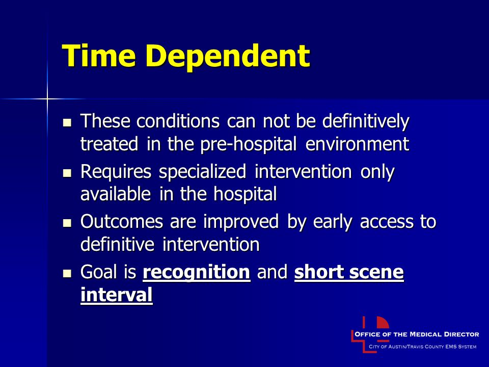 Time Dependent These conditions can not be definitively treated in the pre-hospital environment.
