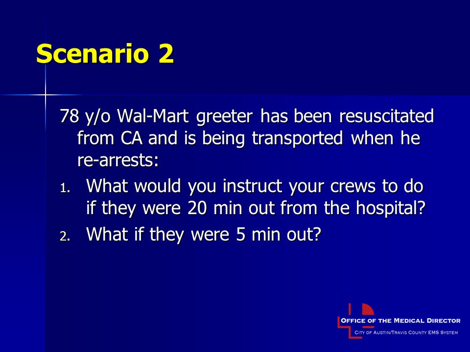 Scenario 2 78 y/o Wal-Mart greeter has been resuscitated from CA and is being transported when he re-arrests: