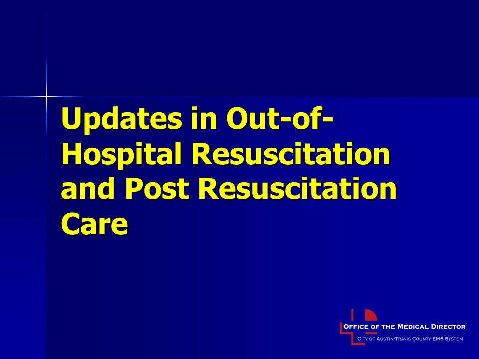 Updates in Out-of-Hospital Resuscitation and Post Resuscitation Care