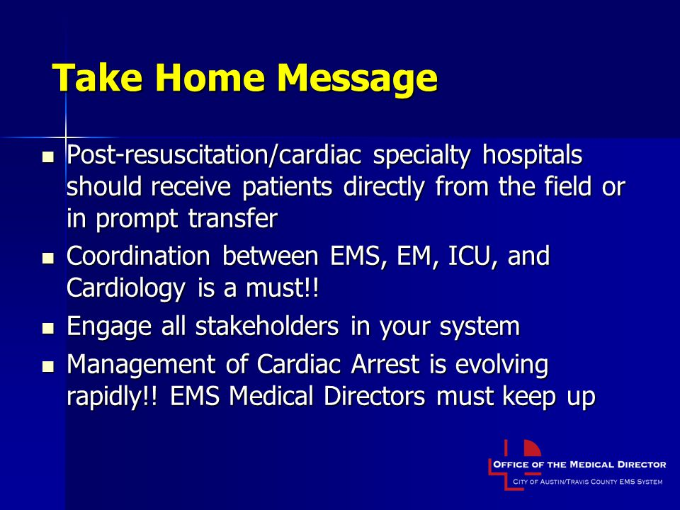 Take Home Message Post-resuscitation/cardiac specialty hospitals should receive patients directly from the field or in prompt transfer.