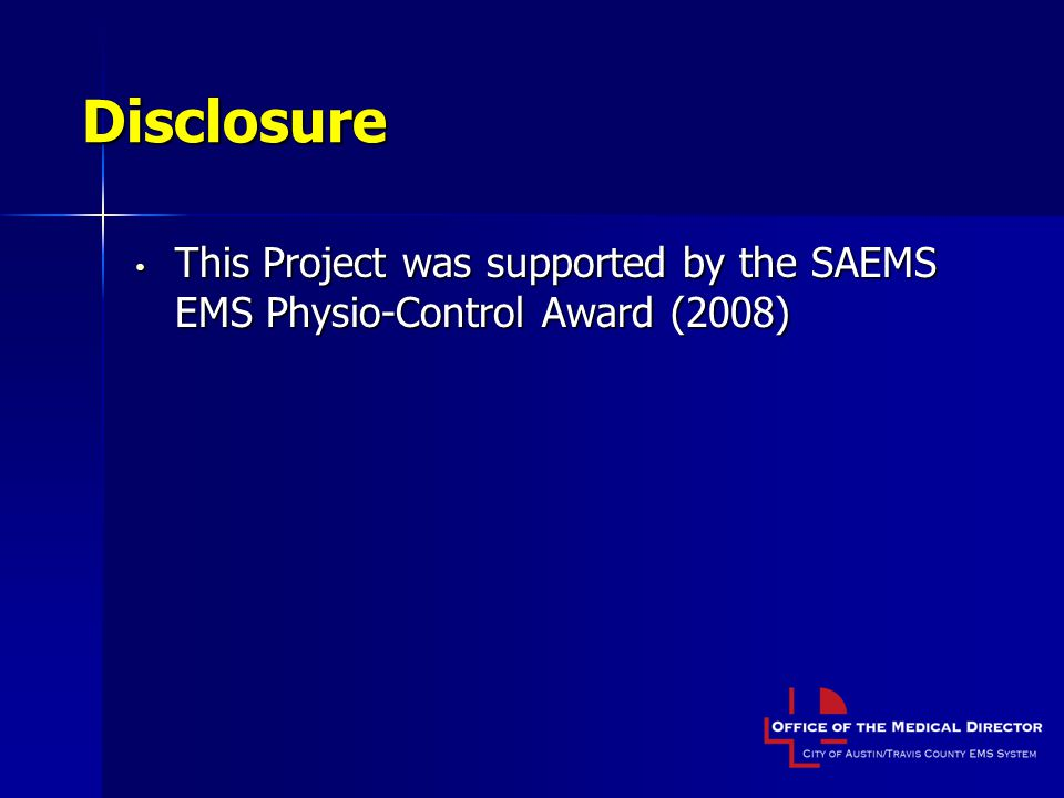 Disclosure This Project was supported by the SAEMS EMS Physio-Control Award (2008)