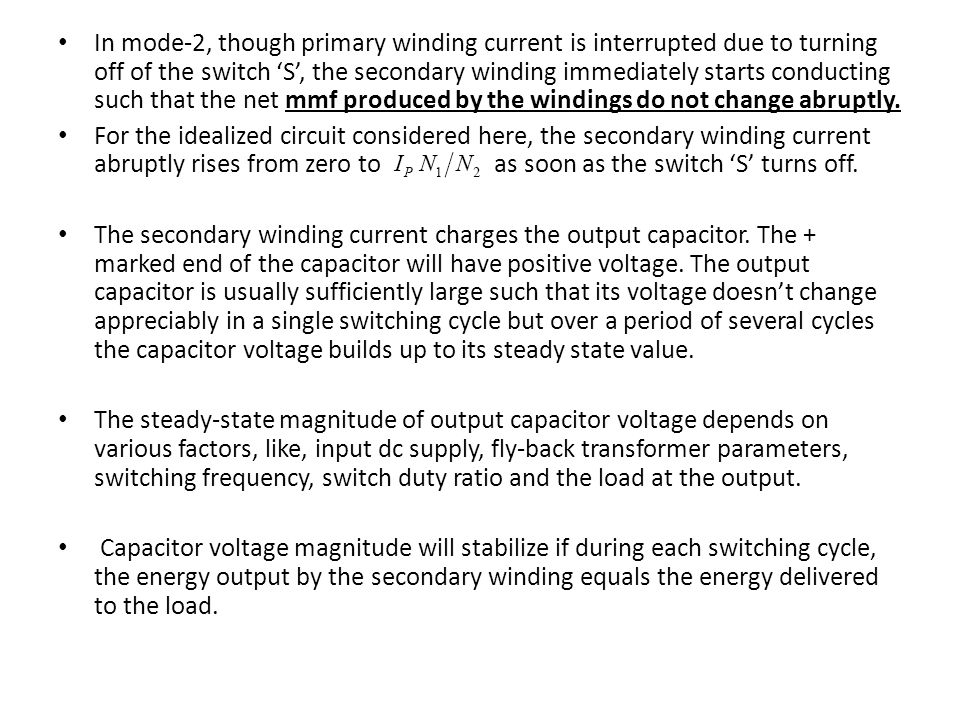 In mode-2, though primary winding current is interrupted due to turning off of the switch 'S', the secondary winding immediately starts conducting such that the net mmf produced by the windings do not change abruptly.