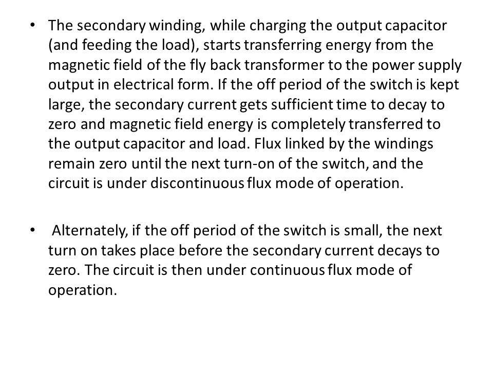 The secondary winding, while charging the output capacitor (and feeding the load), starts transferring energy from the magnetic field of the fly back transformer to the power supply output in electrical form. If the off period of the switch is kept large, the secondary current gets sufficient time to decay to zero and magnetic field energy is completely transferred to the output capacitor and load. Flux linked by the windings remain zero until the next turn-on of the switch, and the circuit is under discontinuous flux mode of operation.