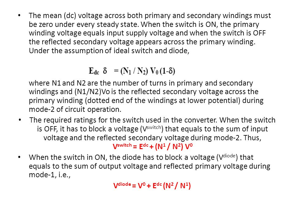 The mean (dc) voltage across both primary and secondary windings must be zero under every steady state. When the switch is ON, the primary winding voltage equals input supply voltage and when the switch is OFF the reflected secondary voltage appears across the primary winding. Under the assumption of ideal switch and diode,