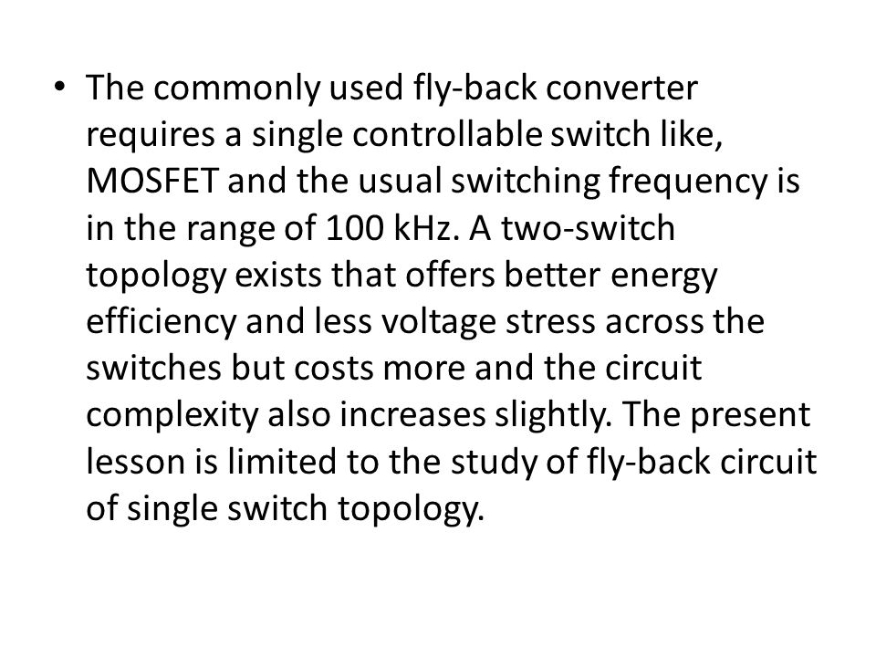 The commonly used fly-back converter requires a single controllable switch like, MOSFET and the usual switching frequency is in the range of 100 kHz.