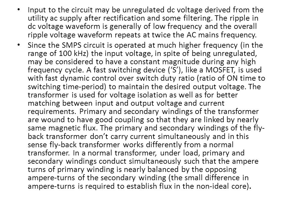 Input to the circuit may be unregulated dc voltage derived from the utility ac supply after rectification and some filtering. The ripple in dc voltage waveform is generally of low frequency and the overall ripple voltage waveform repeats at twice the AC mains frequency.