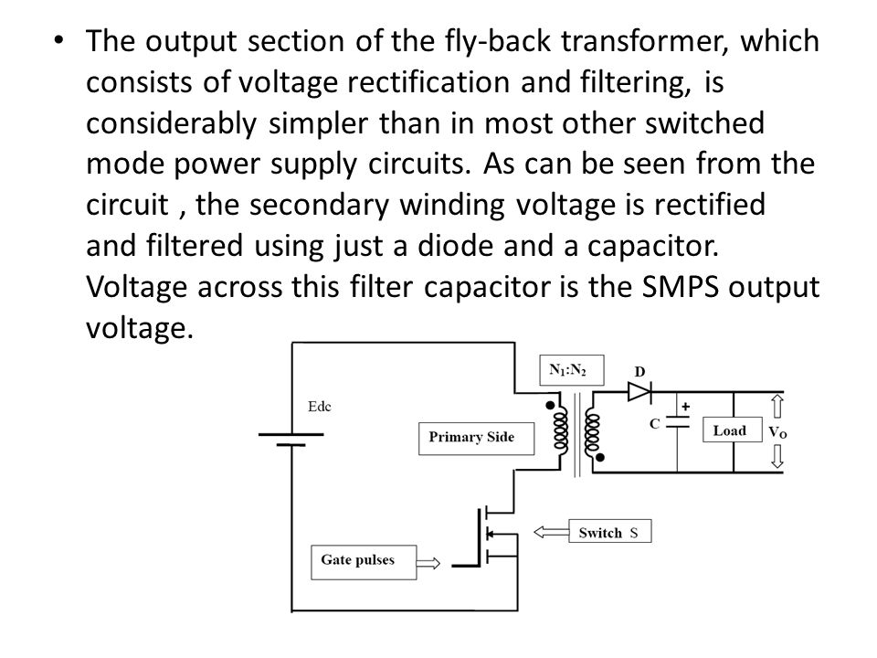 The output section of the fly-back transformer, which consists of voltage rectification and filtering, is considerably simpler than in most other switched mode power supply circuits.
