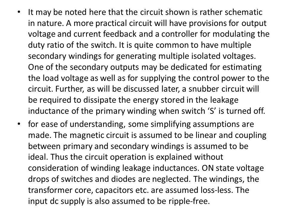 It may be noted here that the circuit shown is rather schematic in nature. A more practical circuit will have provisions for output voltage and current feedback and a controller for modulating the duty ratio of the switch. It is quite common to have multiple secondary windings for generating multiple isolated voltages. One of the secondary outputs may be dedicated for estimating the load voltage as well as for supplying the control power to the circuit. Further, as will be discussed later, a snubber circuit will be required to dissipate the energy stored in the leakage inductance of the primary winding when switch 'S' is turned off.