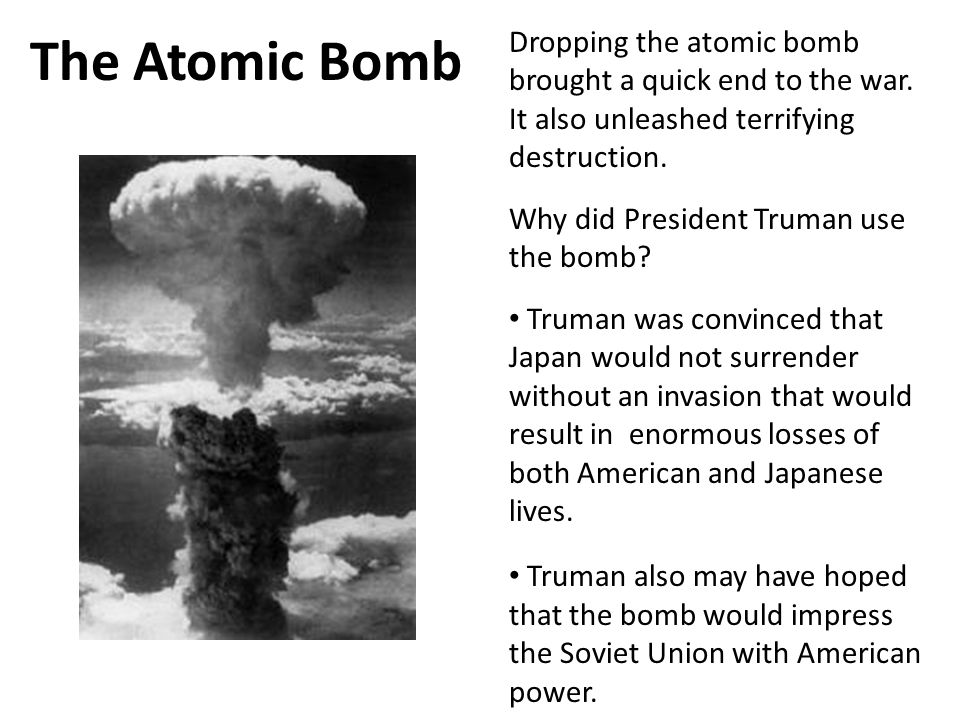 The Atomic Bomb 4. Dropping the atomic bomb brought a quick end to the war. It also unleashed terrifying destruction.