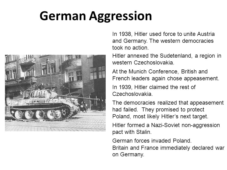 German Aggression In 1938, Hitler used force to unite Austria and Germany. The western democracies took no action.