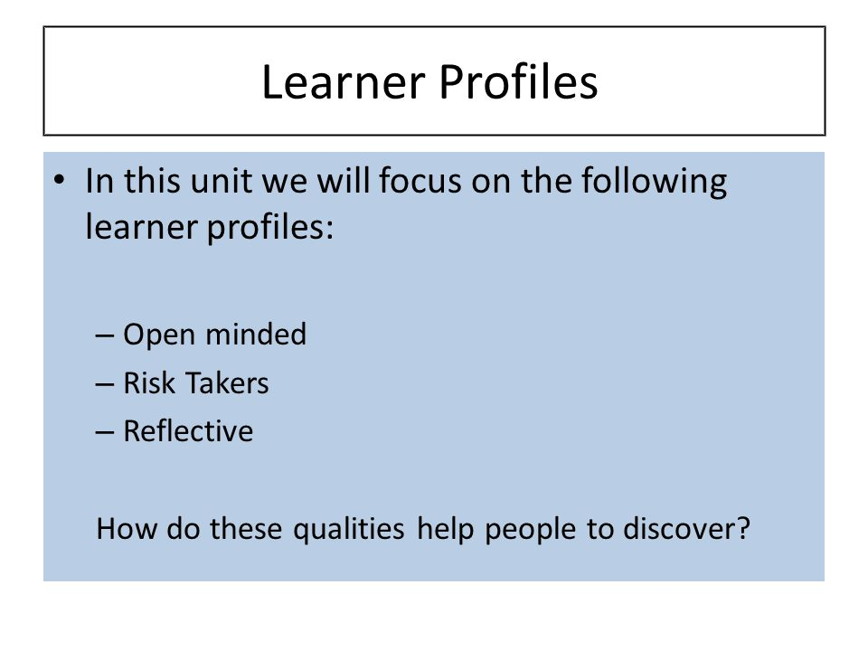 Learner Profiles In this unit we will focus on the following learner profiles: Open minded. Risk Takers.