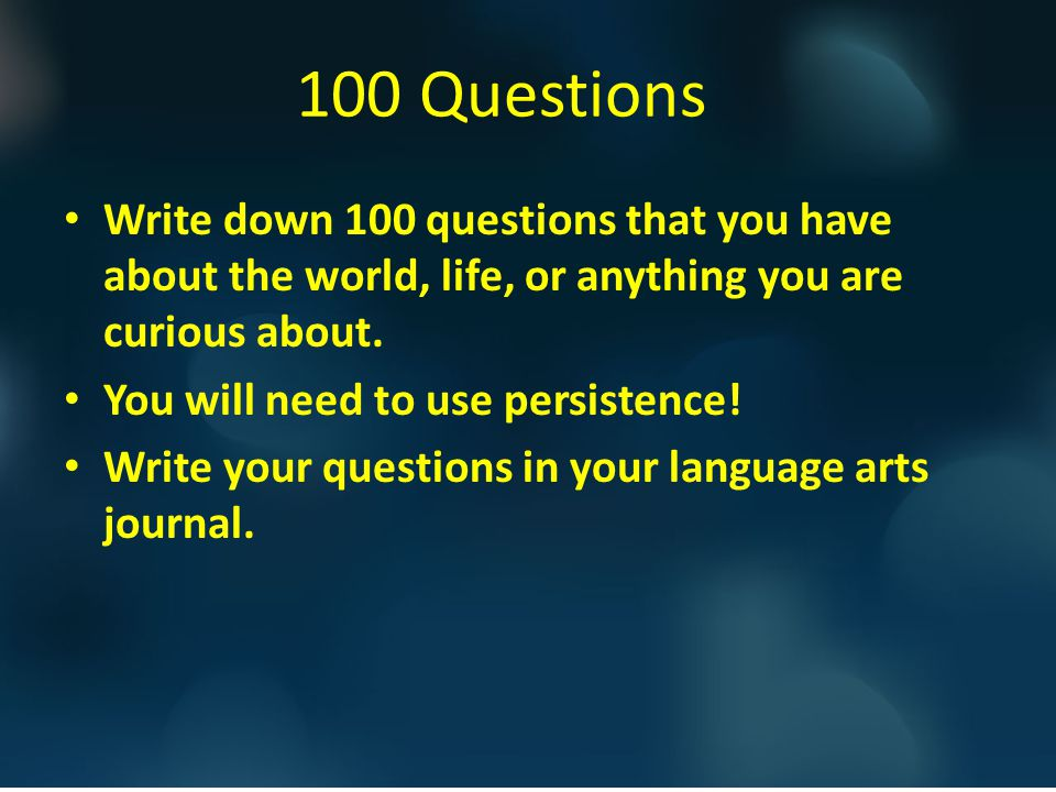 100 Questions 100 Questions. Write down 100 questions that you have about the world, life, or anything you are curious about.