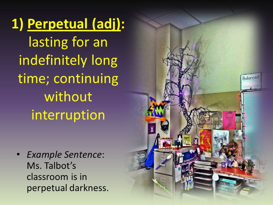 1) Perpetual (adj): lasting for an indefinitely long time; continuing without interruption