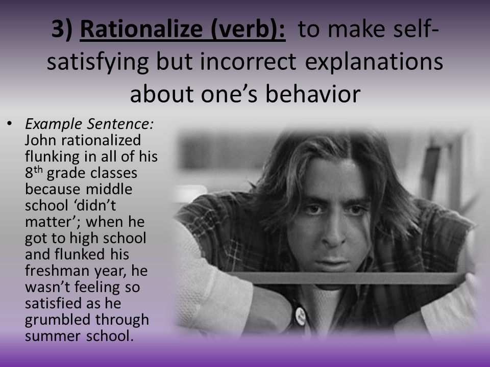 3) Rationalize (verb): to make self-satisfying but incorrect explanations about one's behavior