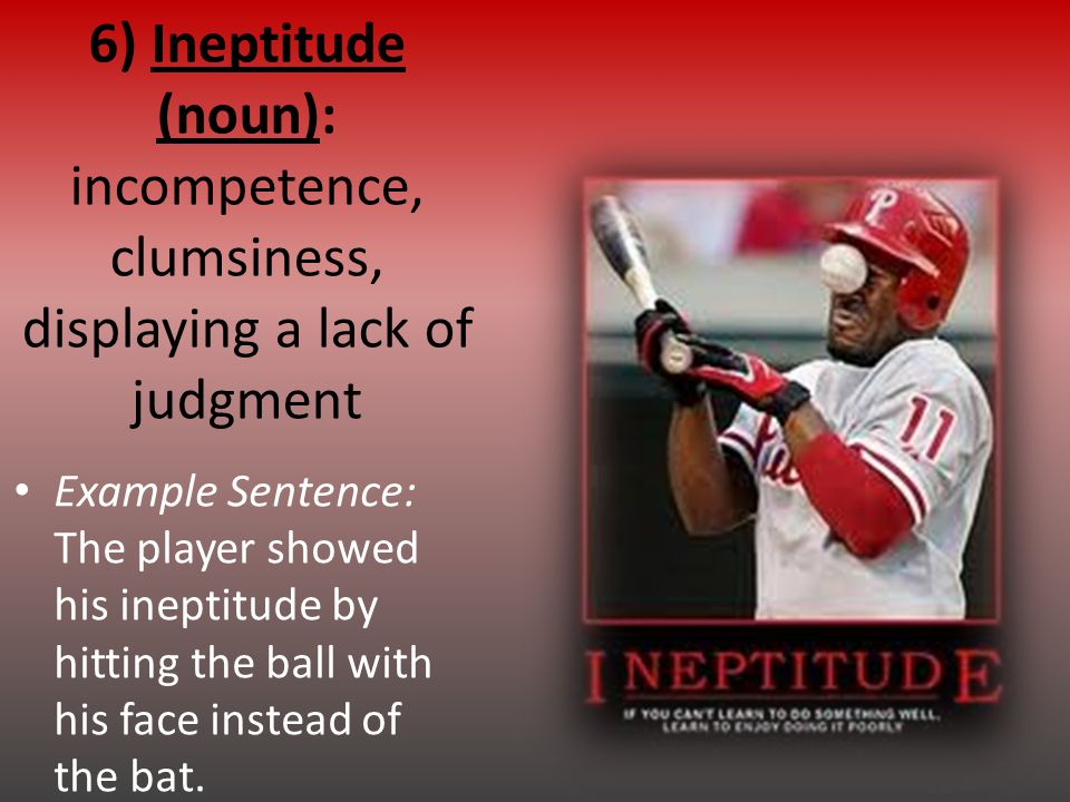 6) Ineptitude (noun): incompetence, clumsiness, displaying a lack of judgment