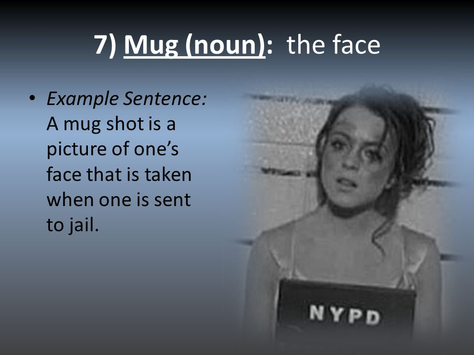 7) Mug (noun): the face Example Sentence: A mug shot is a picture of one's face that is taken when one is sent to jail.