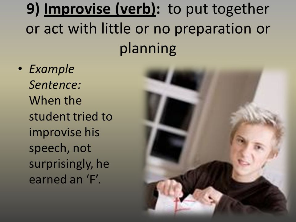 9) Improvise (verb): to put together or act with little or no preparation or planning