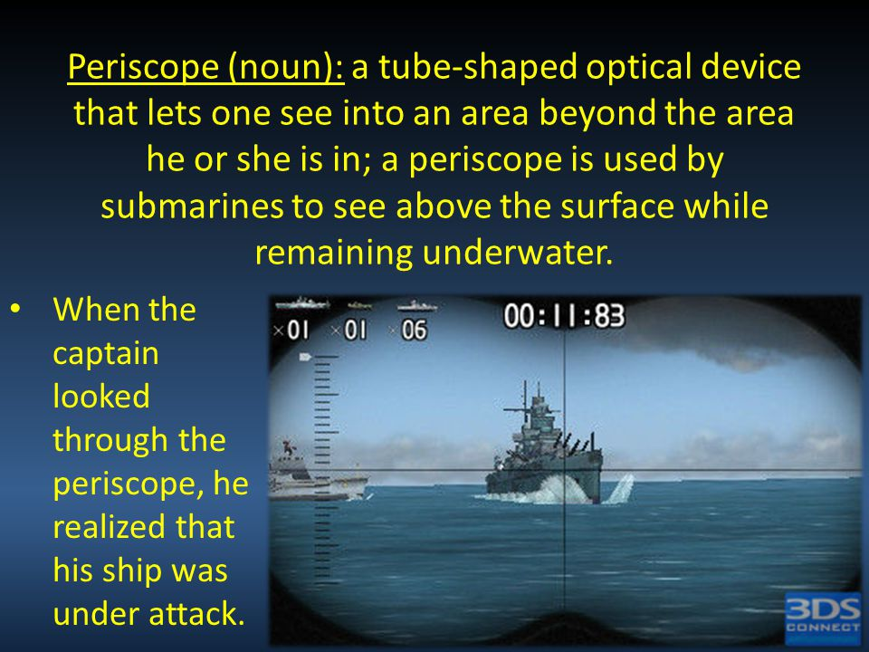 Periscope (noun): a tube-shaped optical device that lets one see into an area beyond the area he or she is in; a periscope is used by submarines to see above the surface while remaining underwater.