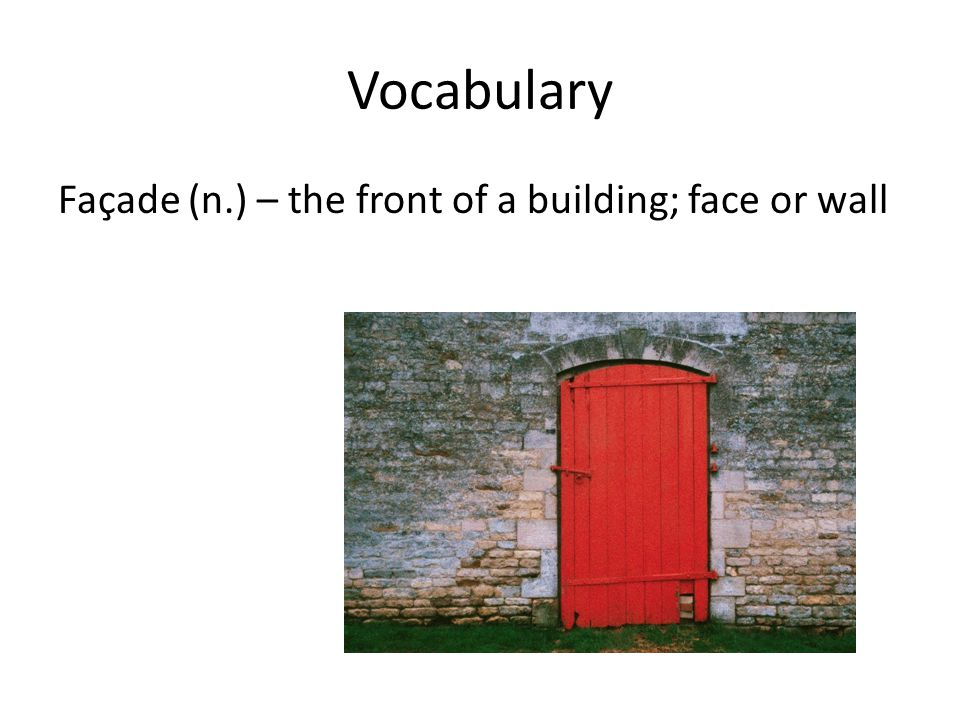 Vocabulary Façade (n.) – the front of a building; face or wall