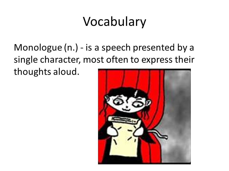 Vocabulary Monologue (n.) - is a speech presented by a single character, most often to express their thoughts aloud.