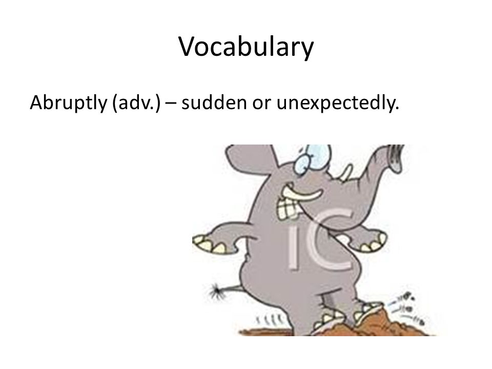 Vocabulary Abruptly (adv.) – sudden or unexpectedly.