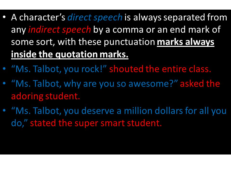 A character's direct speech is always separated from any indirect speech by a comma or an end mark of some sort, with these punctuation marks always inside the quotation marks.