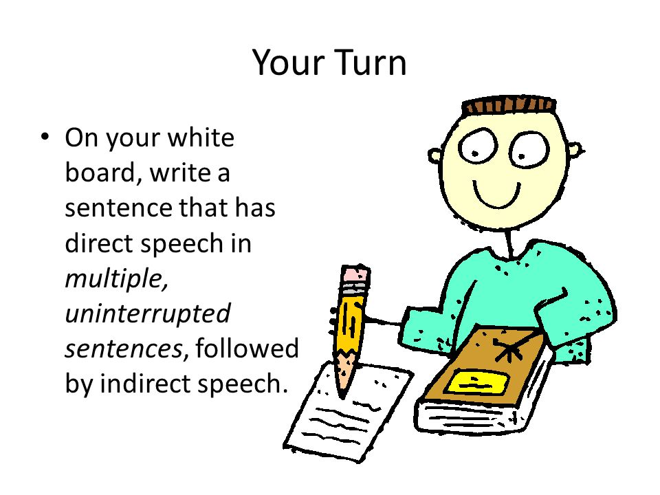Your Turn On your white board, write a sentence that has direct speech in multiple, uninterrupted sentences, followed by indirect speech.