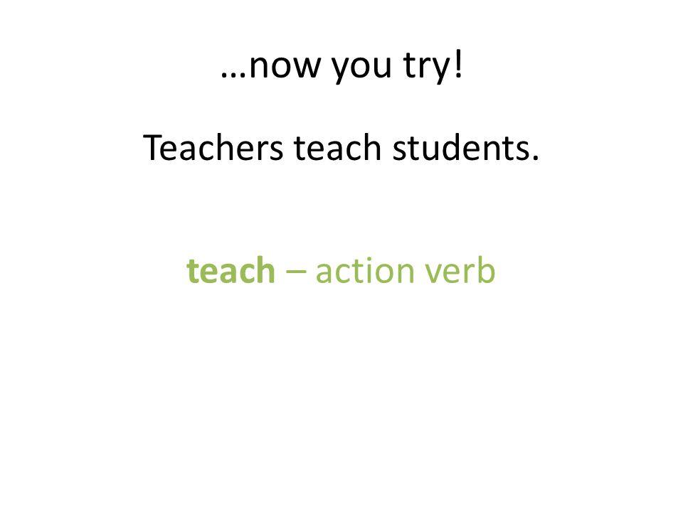 Teachers teach students.
