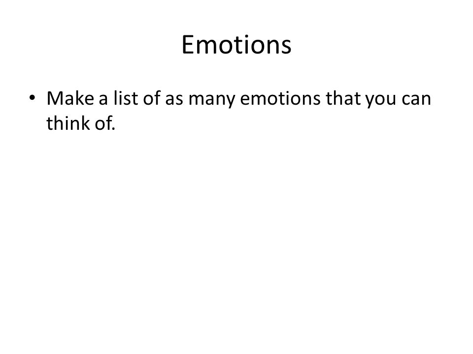 Emotions Make a list of as many emotions that you can think of.