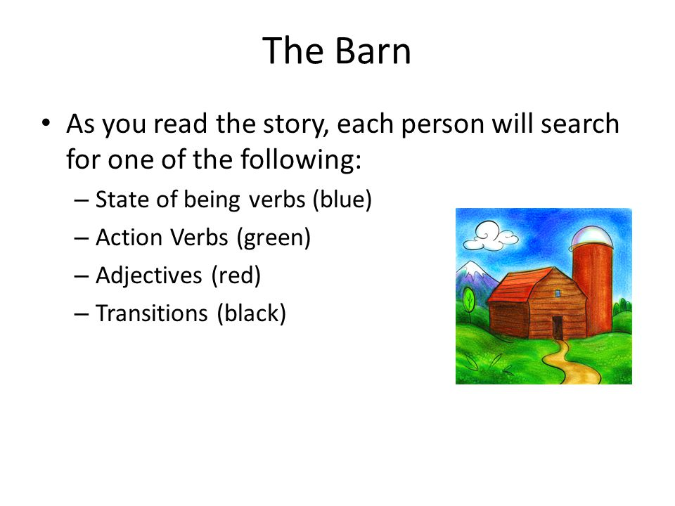The Barn As you read the story, each person will search for one of the following: State of being verbs (blue)
