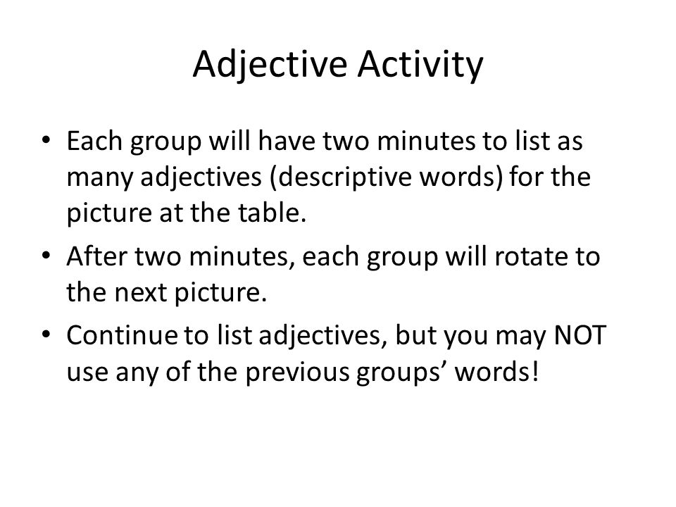 Adjective Activity Each group will have two minutes to list as many adjectives (descriptive words) for the picture at the table.
