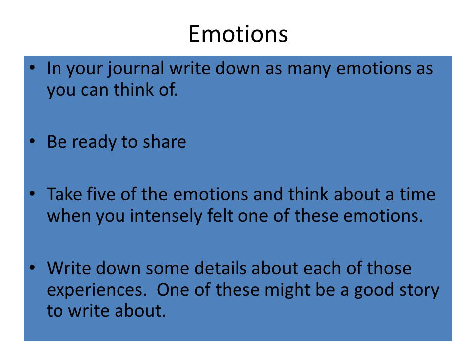 Emotions In your journal write down as many emotions as you can think of. Be ready to share.