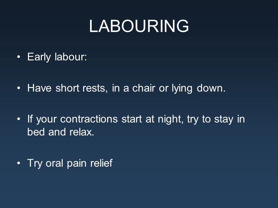 LABOURING Early labour: Have short rests, in a chair or lying down.