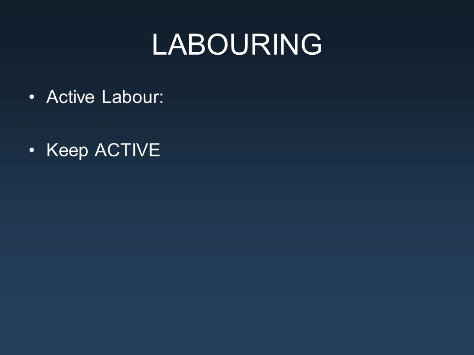 LABOURING Active Labour: Keep ACTIVE