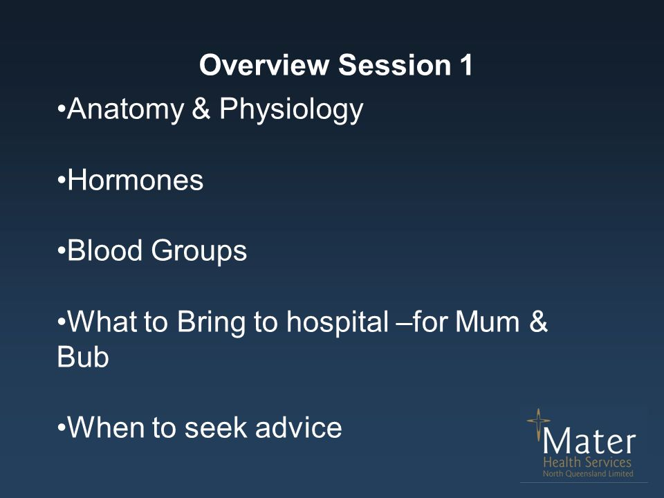 Overview Session 1 Anatomy & Physiology. Hormones. Blood Groups. What to Bring to hospital –for Mum & Bub.