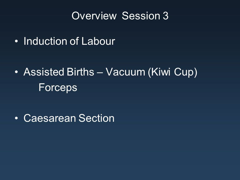 Overview Session 3 Induction of Labour. Assisted Births – Vacuum (Kiwi Cup) Forceps.