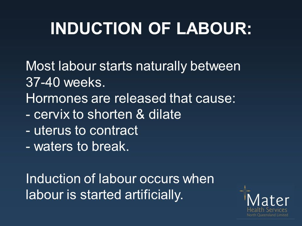 INDUCTION OF LABOUR: Most labour starts naturally between 37-40 weeks.