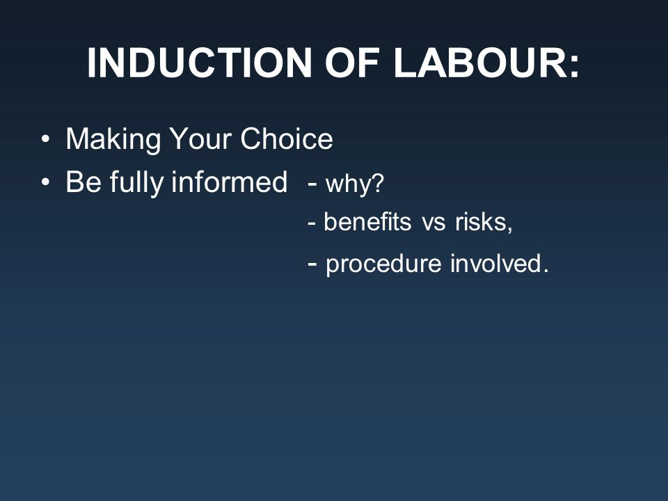 INDUCTION OF LABOUR: Making Your Choice Be fully informed - why