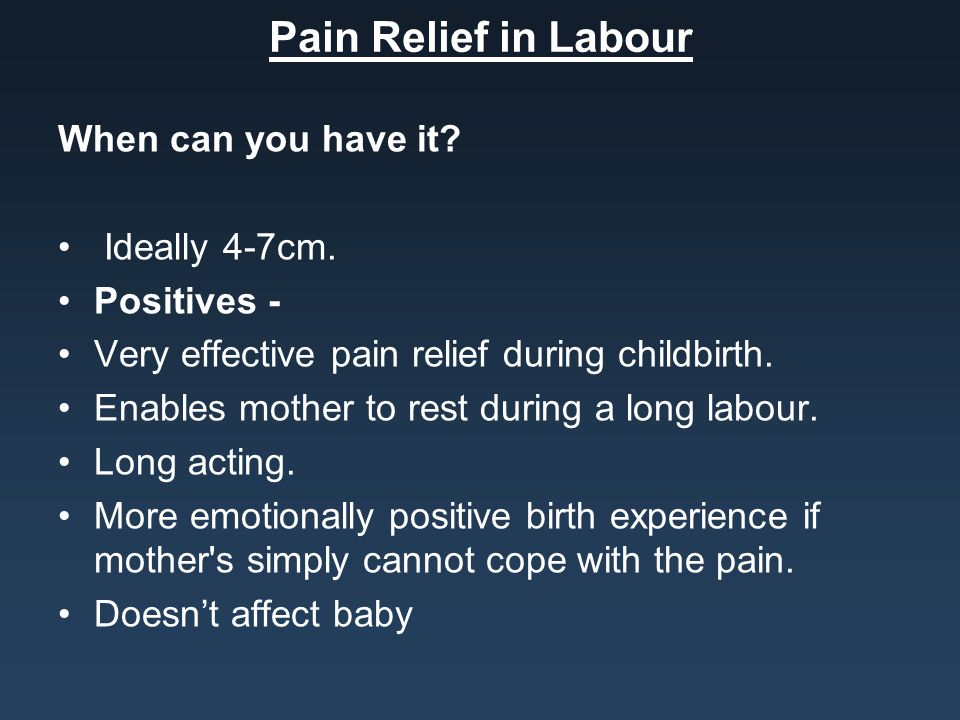 Pain Relief in Labour When can you have it Ideally 4-7cm. Positives -