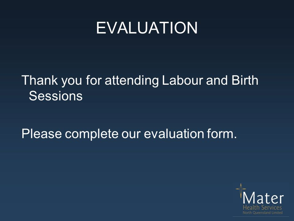 EVALUATION Thank you for attending Labour and Birth Sessions Please complete our evaluation form.