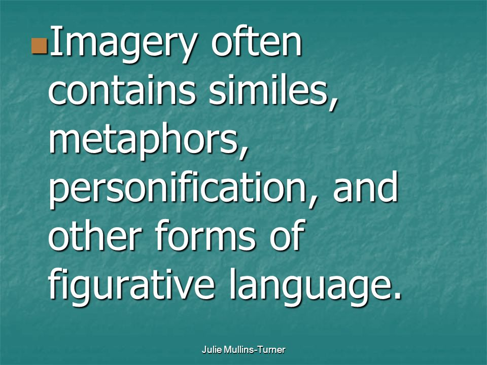Imagery often contains similes, metaphors, personification, and other forms of figurative language.