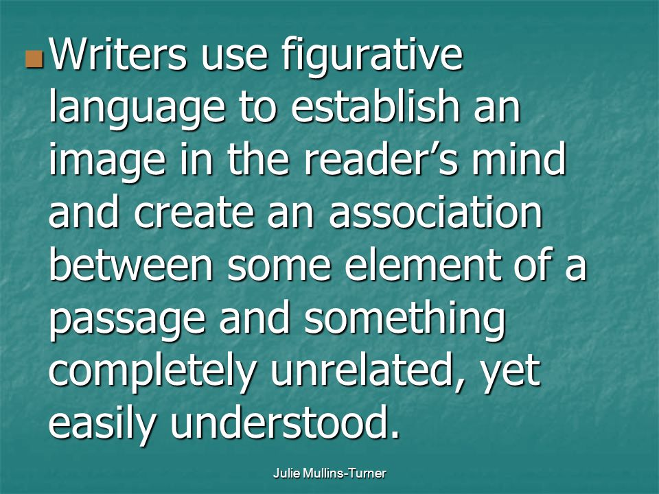 Writers use figurative language to establish an image in the reader's mind and create an association between some element of a passage and something completely unrelated, yet easily understood.
