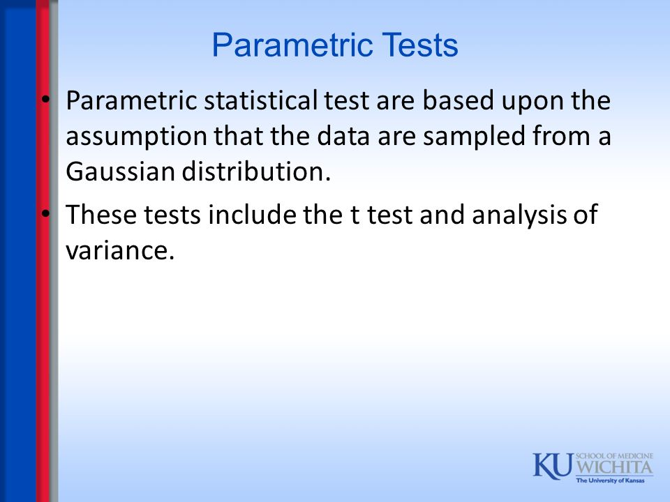 Parametric Tests Parametric statistical test are based upon the assumption that the data are sampled from a Gaussian distribution.