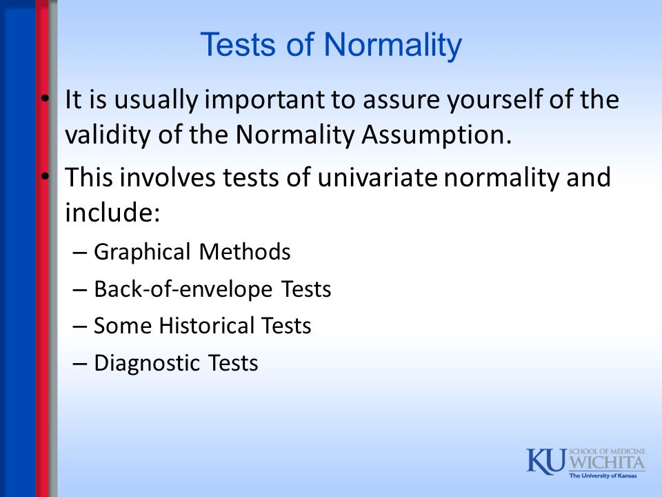 Tests of Normality It is usually important to assure yourself of the validity of the Normality Assumption.